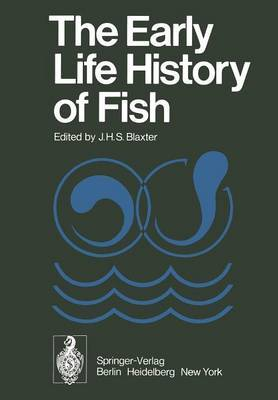 The Early Life History of Fish: The Proceedings of an International Symposium Held at the Dunstaffnage Marine Research Laboratory of the Scottish Marine Biological Association at Oban, Scotland, from May 17-23, 1973