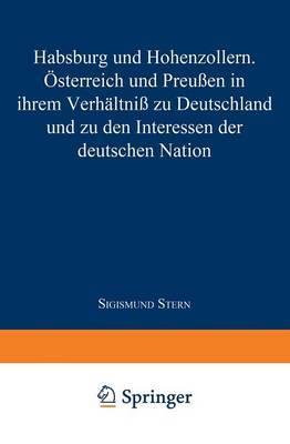Habsburg Und Hohenzollern: Osterreich Und Preussen in Ihrem Verhaltniss Zu Deutschland Und Zu Den Interessen Der Deutschen Nation