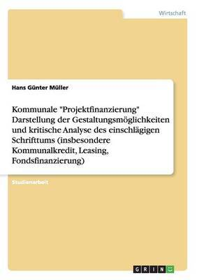Kommunale  Projektfinanzierung  Darstellung Der Gestaltungsmoglichkeiten Und Kritische Analyse Des Einschlagigen Schrifttums (Insbesondere Kommunalkredit, Leasing, Fondsfinanzierung)