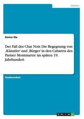 Der Fall Des Chat Noir. Die Begegnung Von Kunstler' Und Burger' in Den Cabarets Des Pariser Montmartre Im Spaten 19. Jahrhundert