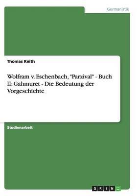 Wolfram V. Eschenbach,  Parzival  - Buch II: Gahmuret - Die Bedeutung Der Vorgeschichte