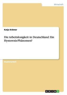 Die Arbeitslosigkeit in Deutschland: Ein Hysteresis-Phanomen?