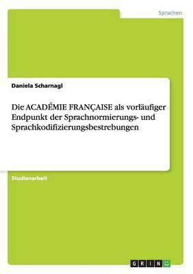 Die Academie Francaise ALS Vorlaufiger Endpunkt Der Sprachnormierungs- Und Sprachkodifizierungsbestrebungen