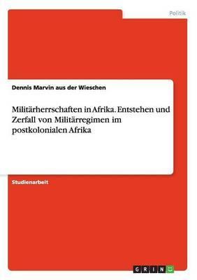 Militarherrschaften in Afrika. Entstehen Und Zerfall Von Militarregimen Im Postkolonialen Afrika