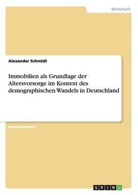 Immobilien ALS Grundlage Der Altersvorsorge Im Kontext Des Demographischen Wandels in Deutschland