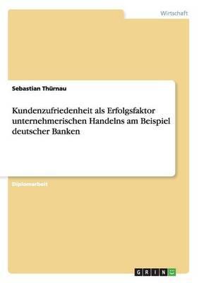 Kundenzufriedenheit ALS Erfolgsfaktor Unternehmerischen Handelns Am Beispiel Deutscher Banken