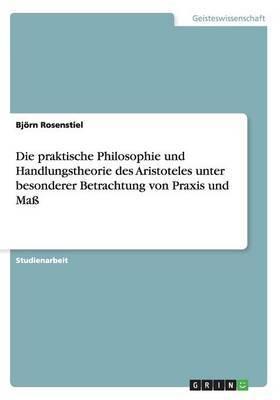 Die Praktische Philosophie Und Handlungstheorie Des Aristoteles Unter Besonderer Betrachtung Von Praxis Und Mass