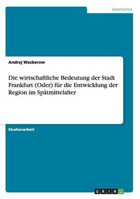 Die Wirtschaftliche Bedeutung Der Stadt Frankfurt (Oder) Fur Die Entwicklung Der Region Im Spatmittelalter