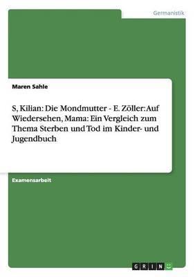 S, Kilian: Die Mondmutter - E. Zoller: Auf Wiedersehen, Mama: Ein Vergleich Zum Thema Sterben Und Tod Im Kinder- Und Jugendbuch