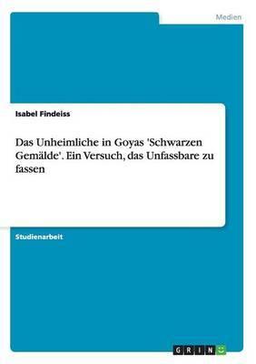 Das Unheimliche in Goyas 'Schwarzen Gemalde'. Ein Versuch, Das Unfassbare Zu Fassen