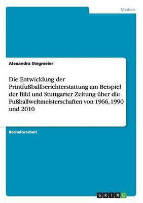 Die Entwicklung Der Printfussballberichterstattung Am Beispiel Der Bild Und Stuttgarter Zeitung Uber Die Fussballweltmeisterschaften Von 1966, 1990 Un