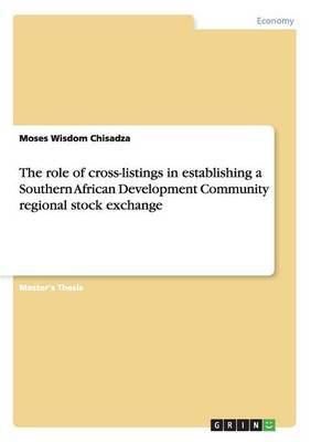 The Role of Cross-Listings in Establishing a Southern African Development Community Regional Stock Exchange