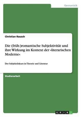 Die (Fruh-)Romantische Subjektivitat Und Ihre Wirkung Im Kontext Der Literarischen Moderne