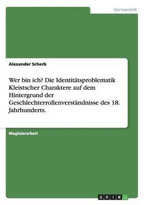 Wer Bin Ich? Die Identitatsproblematik Kleistscher Charaktere Auf Dem Hintergrund Der Geschlechterrollenverstandnisse Des 18. Jahrhunderts.