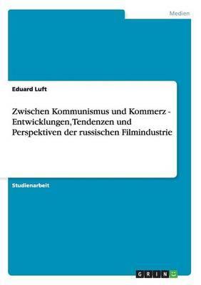 Zwischen Kommunismus Und Kommerz - Entwicklungen, Tendenzen Und Perspektiven Der Russischen Filmindustrie
