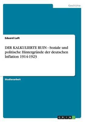 Der Kalkulierte Ruin - Soziale Und Politische Hintergrunde Der Deutschen Inflation 1914-1923
