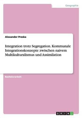Integration Trotz Segregation. Kommunale Integrationskonzepte Zwischen Naivem Multikulturalismus Und Assimilation