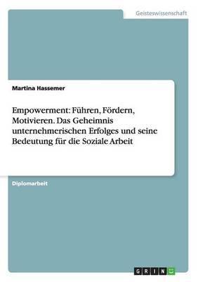 Empowerment: Fuhren, Fordern, Motivieren. Das Geheimnis Unternehmerischen Erfolges Und Seine Bedeutung Fur Die Soziale Arbeit