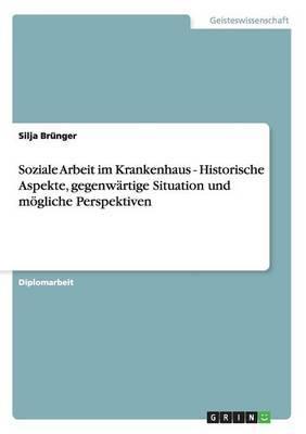 Soziale Arbeit Im Krankenhaus - Historische Aspekte, Gegenwartige Situation Und Mogliche Perspektiven