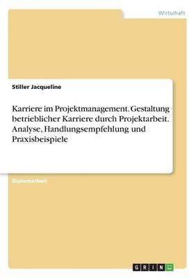 Karriere Im Projektmanagement. Gestaltung Betrieblicher Karriere Durch Projektarbeit. Analyse, Handlungsempfehlung Und Praxisbeispiele