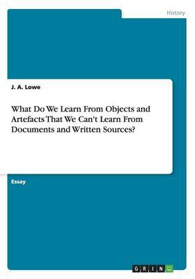 What Do We Learn from Objects and Artefacts That We Can't Learn from Documents and Written Sources?