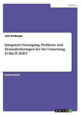 Integrierte Versorgung. Probleme Und Herausforderungen Bei Der Umsetzung 140a Ff. Sgb V