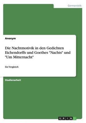 Die Nachtmotivik in Den Gedichten Eichendorffs Und Goethes Nachts Und Um Mitternacht