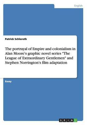 The Portrayal of Empire and Colonialism in Alan Moore's Graphic Novel Series  The League of Extraordinary Gentlemen  and Stephen Norrington's Film Adaptation