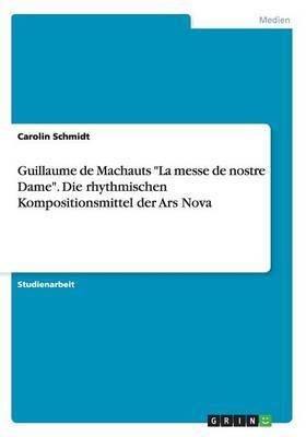 Guillaume de Machauts  La Messe de Nostre Dame.  Die Rhythmischen Kompositionsmittel Der Ars Nova