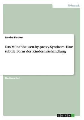 Das Munchhausen-By-Proxy-Syndrom. Eine Subtile Form Der Kindesmisshandlung