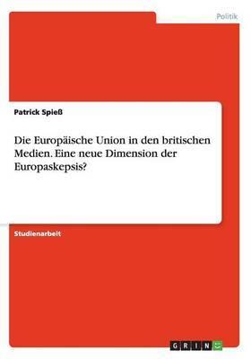 Die Europaische Union in Den Britischen Medien. Eine Neue Dimension Der Europaskepsis?
