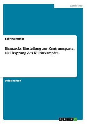 Bismarcks Einstellung Zur Zentrumspartei ALS Ursprung Des Kulturkampfes