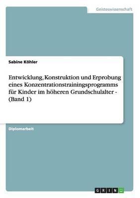Entwicklung, Konstruktion Und Erprobung Eines Konzentrationstrainingsprogramms Fur Kinder Im Hoheren Grundschulalter - (Band 1)