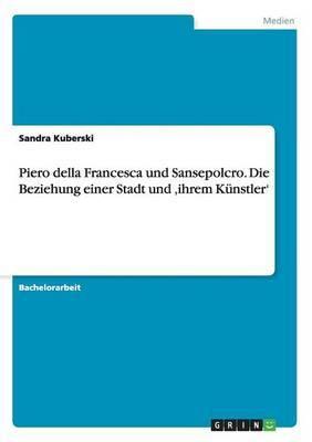 Piero Della Francesca Und Sansepolcro. Die Beziehung Einer Stadt Und Ihrem Kunstler'