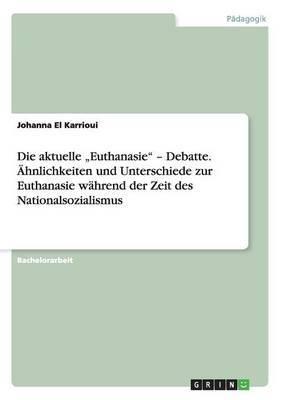 Die Aktuelle Euthanasie  - Debatte. Ahnlichkeiten Und Unterschiede Zur Euthanasie Wahrend Der Zeit Des Nationalsozialismus