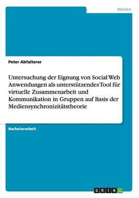 Untersuchung Der Eignung Von Social Web Anwendungen ALS Unterstutzendes Tool Fur Virtuelle Zusammenarbeit Und Kommunikation in Gruppen Auf Basis Der M