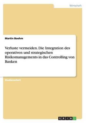 Verluste Vermeiden. Die Integration Des Operativen Und Strategischen Risikomanagements in Das Controlling Von Banken
