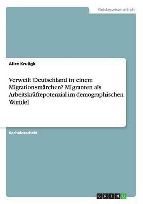 Verweilt Deutschland in Einem Migrationsmarchen? Migranten ALS Arbeitskraftepotenzial Im Demographischen Wandel