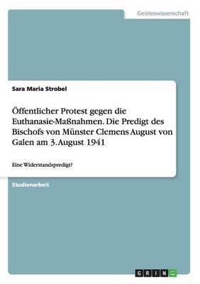 Offentlicher Protest Gegen Die Euthanasie-Massnahmen. Die Predigt Des Bischofs Von Munster Clemens August Von Galen Am 3. August 1941