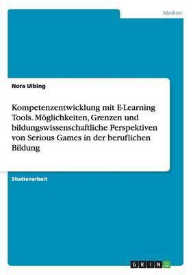 Kompetenzentwicklung Mit E-Learning Tools. Moglichkeiten, Grenzen Und Bildungswissenschaftliche Perspektiven Von Serious Games in Der Beruflichen Bildung