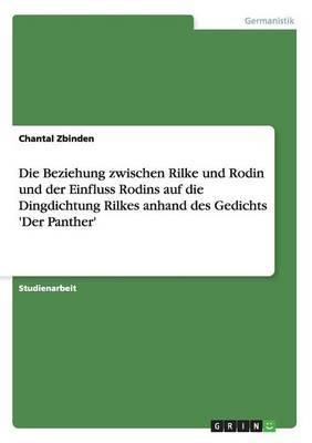 Die Beziehung Zwischen Rilke Und Rodin Und Der Einfluss Rodins Auf Die Dingdichtung Rilkes Anhand Des Gedichts 'Der Panther'