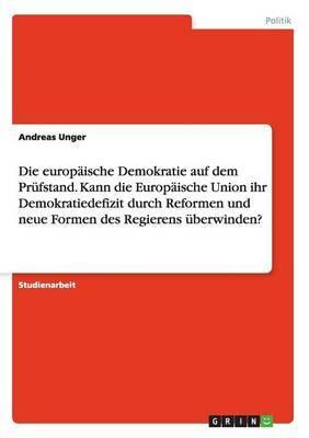 Die Europaische Demokratie Auf Dem Prufstand. Kann Die Europaische Union Ihr Demokratiedefizit Durch Reformen Und Neue Formen Des Regierens Uberwinden?