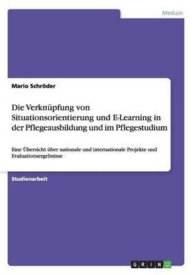 Die Verknupfung Von Situationsorientierung Und E-Learning in Der Pflegeausbildung Und Im Pflegestudium
