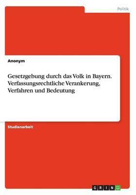 Gesetzgebung Durch Das Volk in Bayern. Verfassungsrechtliche Verankerung, Verfahren Und Bedeutung