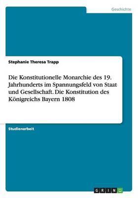 Die Konstitutionelle Monarchie Des 19. Jahrhunderts Im Spannungsfeld Von Staat Und Gesellschaft. Die Konstitution Des Konigreichs Bayern 1808