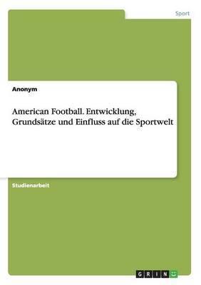 American Football. Entwicklung, Grundsatze Und Einfluss Auf Die Sportwelt