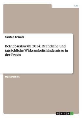 Betriebsratswahl 2014. Rechtliche Und Tatsachliche Wirksamkeitshindernisse in Der Praxis