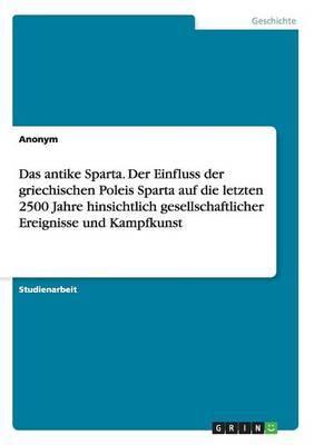 Das Antike Sparta. Der Einfluss Der Griechischen Poleis Sparta Auf Die Letzten 2500 Jahre Hinsichtlich Gesellschaftlicher Ereignisse Und Kampfkunst
