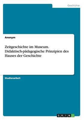 Zeitgeschichte Im Museum. Didaktisch-Padagogische Prinzipien Des Hauses Der Geschichte