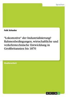 Lokomotive Der Industrialisierung? Rahmenbedingungen, Wirtschaftliche Und Verkehrstechnische Entwicklung in Grossbritannien Bis 1870